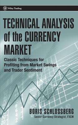 Technical Analysis of the Currency Market: Classic Techniques for Profiting from Market Swings and Trader Sentiment - Schlossberg, Boris