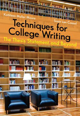 Techniques for College Writing: The Thesis Statement and Beyond - Moore, Kathleen, and Lan Cassel, Susie