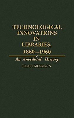 Technological Innovations in Libraries, 1860-1960: An Anecdotal History - Musmann, Klaus