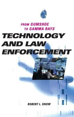 Technology and Law Enforcement: From Gumshoe to Gamma Rays - Snow, Robert L, Captain, and Foster, Raymond E (Foreword by)