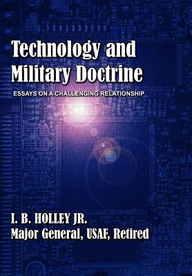 Technology and Military Doctrine: Essays on a Challenging Relationship - Holley, I B, and Air University Press