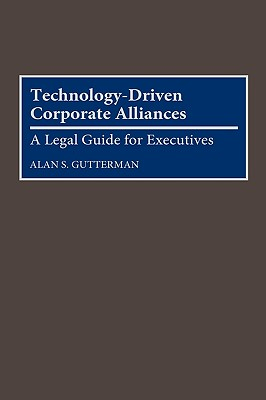 Technology-Driven Corporate Alliances: A Legal Guide for Executives - Gutterman, Alan S, Ph.D., MBA, D.B.A.