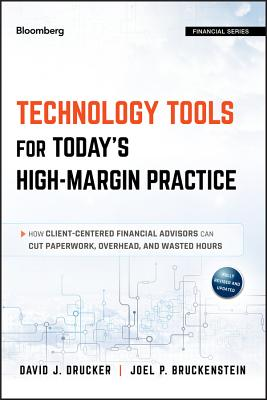 Technology Tools for Today's High-Margin Practice: How Client-Centered Financial Advisors Can Cut Paperwork, Overhead, and Wasted Hours - Drucker, David J, and Bruckenstein, Joel P