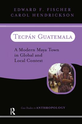Tecpan Guatemala: A Modern Maya Town In Global And Local Context - Fischer, Edward F, and Hendrickson, Carol
