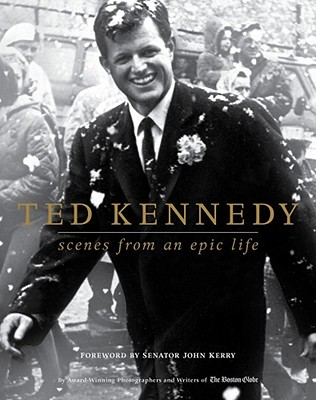 Ted Kennedy: Scenes from an Epic Life - Boston Globe, and Kerry, John (Foreword by)