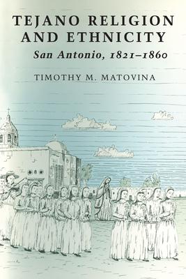 Tejano Religion and Ethnicity: San Antonio, 1821-1860 - Matovina, Timothy M, Ph.D.