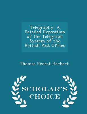 Telegraphy: A Detailed Exposition of the Telegraph System of the British Post Office - Scholar's Choice Edition - Herbert, Thomas Ernest