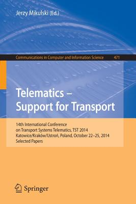 Telematics - Support for Transport: 14th International Conference on Transport Systems Telematics, Tst 2014, Katowice/Krakow/Ustron, Poland, October 22-25, 2014. Proceedings - Mikulski, Jerzy (Editor)