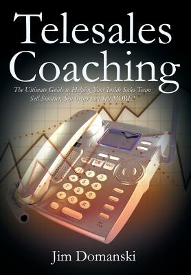 Telesales Coaching: The Ultimate Guide to Helping Your Inside Sales Team Sell Smarter, Sell Better and Sell More - Domanski, Jim