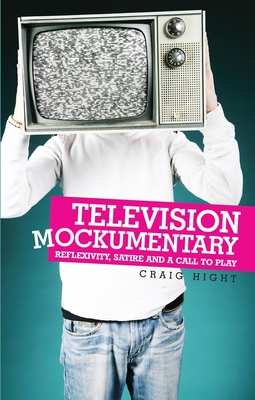 Television Mockumentary: Reflexivity, Satire and a Call to Play - Hight, Craig