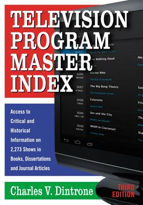 Television Program Master Index: Access to Critical and Historical Information on 2,273 Shows in Books, Dissertations and Journal Articles, Third Edition - Dintrone, Charles V.