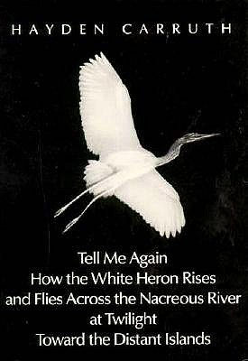 Tell Me Again How the White Heron Rises and Flies Across the Nacreous River at Twilight Toward.. - Carruth, Hayden