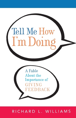 Tell Me How I'm Doing: A Fable about the Importance of Giving Feedback - Williams, Richard L, PH.D.