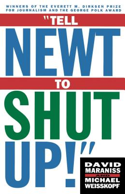 Tell Newt to Shut Up!: Prizewinning Washington Post Journalists Reveal How Reality Gagged the Gingrich Revolution - Weisskopf, Michael, and Maraniss, David