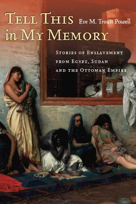 Tell This in My Memory: Stories of Enslavement from Egypt, Sudan, and the Ottoman Empire - Troutt Powell, Eve M.