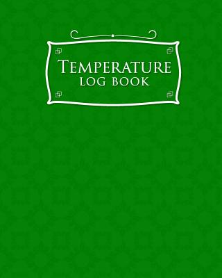 Temperature Log Book: Freezer Temperature Log Template, Temperature Log Book Template, Refrigerator Freezer Temperature Log, Time Temperature Log Sheet, Green Cover - Publishing, Rogue Plus