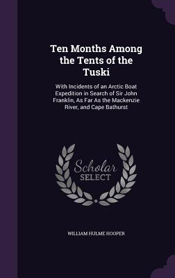 Ten Months Among the Tents of the Tuski: With Incidents of an Arctic Boat Expedition in Search of Sir John Franklin, as Far as the MacKenzie River, and Cape Bathurst - Hooper, William Hulme