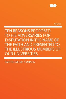 Ten Reasons Proposed to His Adversaries for Disputation in the Name of the Faith and Presented to the Illustrious Members of Our Universities - Campion, Saint Edmund