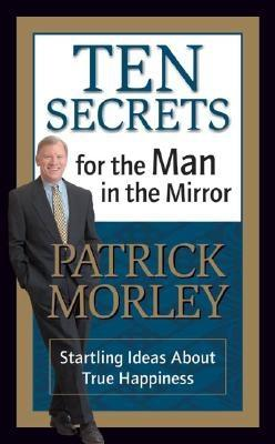 Ten Secrets for the Man in the Mirror - MM for MIM: Startling Ideas about True Happiness - Morley, Patrick