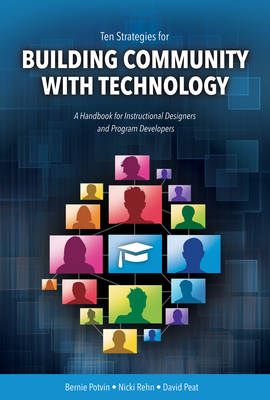 Ten Strategies for Building Community with Technology: A Handbook for Instructional Designers and Program Developers - Potvin, Bernie, and Rehn, Nicki, and Peat, David