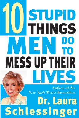 Ten Stupid Things Men Do to Mess Up Their Lives - Schlessinger
