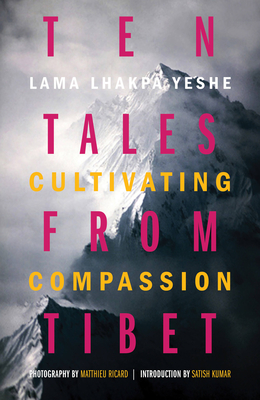Ten Tales from Tibet: Cultivating Compassion - Yeshe, Lama Lhakpa, and Kumar, Satish (Foreword by), and Ricard, Matthieu (Photographer)