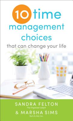 Ten Time Management Choices That Can Change Your Life - Felton, Sandra, and Sims, Marsha