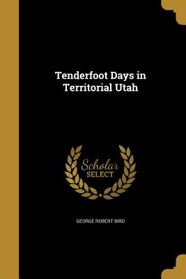 Tenderfoot Days in Territorial Utah - Bird, George Robert