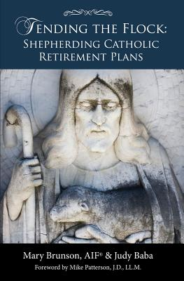 Tending the Flock: Shepherding Catholic Retirement Plans - Brunson, Mary, and Baba, Judy, and Patterson, Mike (Foreword by)