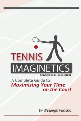 Tennis Imaginetics: A Complete Guide to Maximising Your Time on the Court - Pancho, Wesleigh