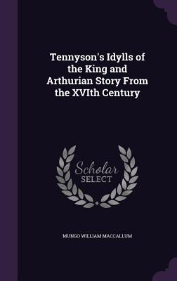 Tennyson's Idylls of the King and Arthurian Story from the Xvith Century - MacCallum, Mungo William, Sir