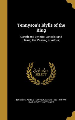 Tennyson's Idylls of the King: Gareth and Lynette; Lancelot and Elaine; The Passing of Arthur; - Tennyson, Alfred Tennyson Baron (Creator), and Van Dyke, Henry 1852-1933 (Creator)