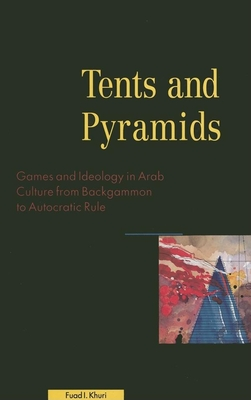 Tents and Pyramids: Games and Ideology in Arab Culture from Backgammon to Autocratic Rule - Khuri, Fuad I