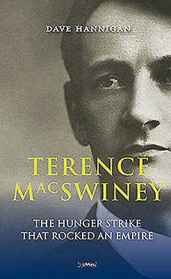 Terence MacSwiney: The Hunger Strike That Rocked an Empire - Hannigan, Dave