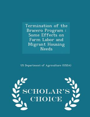 Termination of the Bracero Program: Some Effects on Farm Labor and Migrant Housing Needs - Scholar's Choice Edition - Us Department of Agriculture (Usda) (Creator)