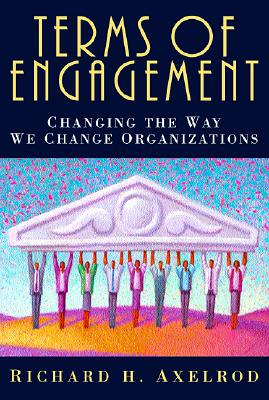 Terms of Engagement: Changing the Way We Change Organizations - Axelrod, Richard H