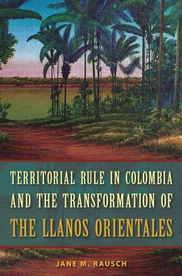 Territorial Rule in Colombia and the Transformation of the Llanos Orientales - Rausch, Jane M