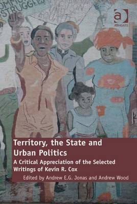 Territory, the State and Urban Politics: A Critical Appreciation of the Selected Writings of Kevin R. Cox - Jonas, Andrew E G, and Jonas, Andrew (Editor), and Wood, Andrew (Editor)