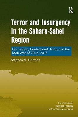 Terror and Insurgency in the Sahara-Sahel Region: Corruption, Contraband, Jihad and the Mali War of 2012-2013 - Harmon, Stephen A., and Shaw, Timothy M., Professor (Series edited by)