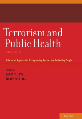 Terrorism and Public Health: A Balanced Approach to Strengthening Systems and Protecting People - Levy, Barry S, M.D. (Editor), and Sidel, Victor W, Professor, M.D. (Editor)