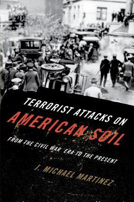 Terrorist Attacks on American Soil: From the Civil War Era to the Present - Martinez, J Michael