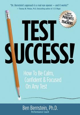 Test Success!: How to Be Calm, Confident and Focused on Any Test - Bernstein, Ben, PhD
