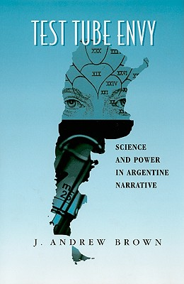 Test Tube Envy: Science and Power in Argentine Narrative - Brown, J Andrew
