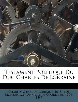 Testament Politique Du Duc Charles de Lorraine - Charles V, Duc De Lorraine 1643 (Creator), and Montaiglon, Anatole De Courde De 1824 (Creator)
