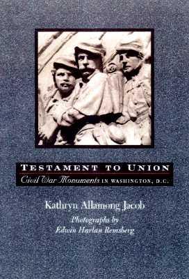 Testament to Union: Civil War Monuments in Washington, D.C. - Jacob, Kathryn Allamong, Dr., and Remsberg, Edwin Harlan (Photographer)