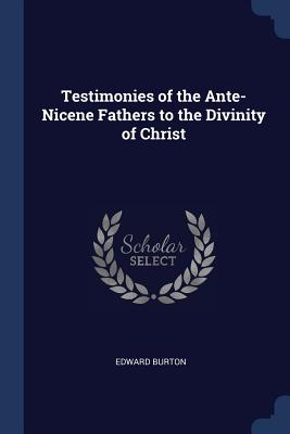 Testimonies of the Ante-Nicene Fathers to the Divinity of Christ - Burton, Edward
