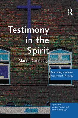 Testimony in the Spirit: Rescripting Ordinary Pentecostal Theology - Cartledge, Mark J.