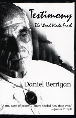 Testimony: The Word Made Fresh - Berrigan, Daniel, and Dear, John, S.J. (Foreword by)