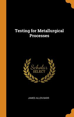 Testing for Metallurgical Processes - Barr, James Allen