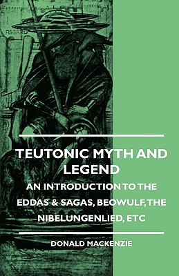 Teutonic Myth and Legend - An Introduction to the Eddas & Sagas, Beowulf, the Nibelungenlied, Etc - MacKenzie, Donald